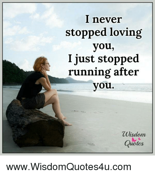 I Never Stopped Loving You I Just Stopped Running After You Wisdom