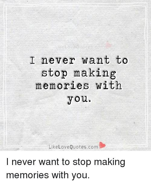 I Never Want to Stop Making Memories With You Like Love Quotes