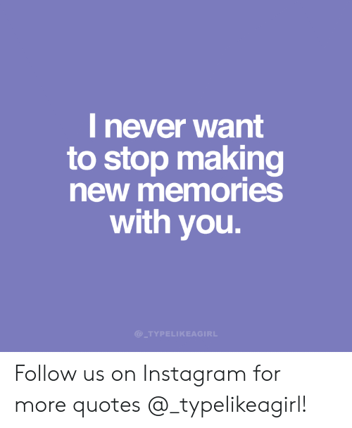 i never want to stop making new memories you follow us on