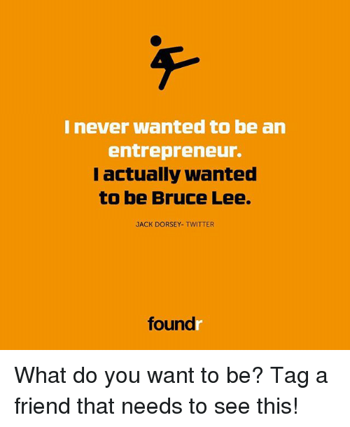 Memes, Twitter, and Bruce Lee: I never wanted to be an  entrepreneur.  I actually wanted  to be Bruce Lee.  JACK DORSEY- TWITTER  found What do you want to be? Tag a friend that needs to see this!