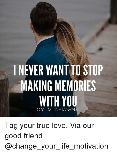 I Never Wantto Stop Making Memories With You Cylm I Instagran Tag