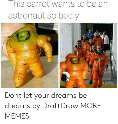 Dank, Memes, and Target: I nis carrot wants to be an  astronaut so badly Dont let your dreams be dreams by DraftDraw MORE MEMES