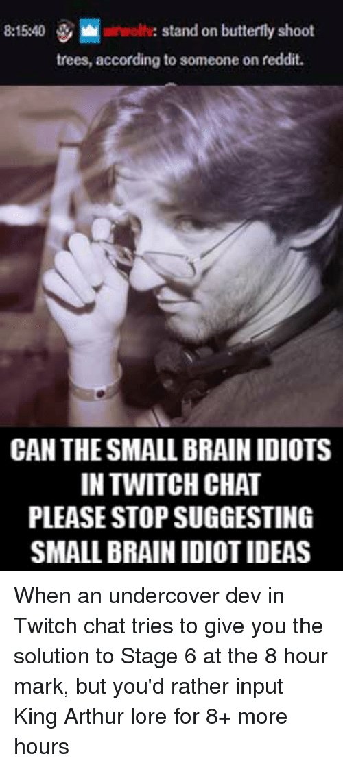 Arthur, Destiny, and Reddit: İ.nloliv: stand on butterfly shoot  trees, according to someone on reddit.  8:15:40  CAN THE SMALL BRAIN IDIOTS  IN TWITCH CHAT  PLEASE STOP SUGGESTING  SMALL BRAIN IDIOT IDEAS When an undercover dev in Twitch chat tries to give you the solution to Stage 6 at the 8 hour mark, but you'd rather input King Arthur lore for 8+ more hours