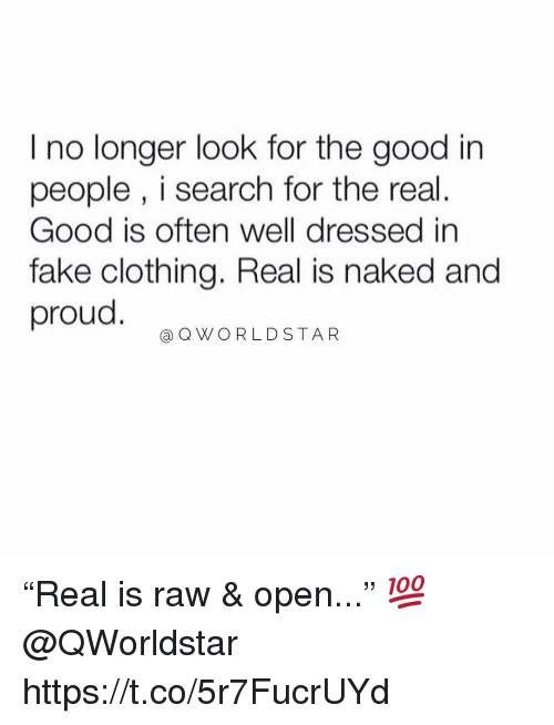 "Fake, Worldstar, and Good: I no longer look for the good in  people , i search for the real.  Good is often well dressed in  fake clothing. Real is naked and  proud  @Q WORLDSTAR ""Real is raw & open..."" 💯 @QWorldstar https://t.co/5r7FucrUYd"
