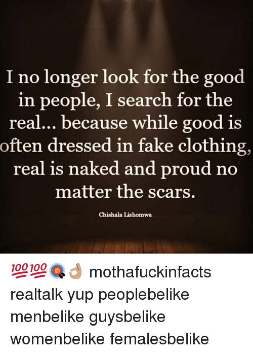 Memes, 🤖, and Matter: I no longer look for the good  in people, I search for the  real... because while good is  often dressed in fake clothing,  real is naked and proud no  matter the scars.  Chishala Lishomwa 💯💯🎯👌🏽 mothafuckinfacts realtalk yup peoplebelike menbelike guysbelike womenbelike femalesbelike
