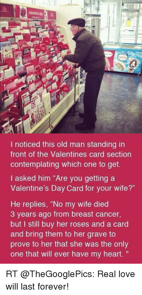 """Love, Memes, and Old Man: I noticed this old man standing in  front of the Valentines card section  contemplating which one to get.  I asked him """"Are you getting a  Valentine's Day Card for your wife?""""  He replies, """"No my wife died  3 years ago from breast cancer,  but I still buy her roses and a card  and bring them to her grave to  prove to her that she was the only  one that will ever have my heart. RT @TheGooglePics: Real love will last forever!"""