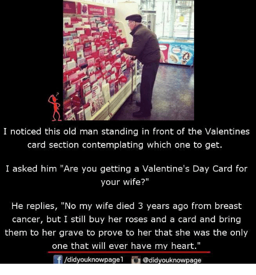 """Memes, Old Man, and Valentine's Card: I noticed this old man standing in front of the Valentines  card section contemplating which one to get.  I asked him """"Are you getting a Valentine's Day Card for  your wife?""""  He replies, """"No my wife died 3 years ago from breast  cancer, but I still buy her roses and a card and bring  them to her grave to prove to her that she was the only  one that will ever have my heart.""""  f/didyouknowpagel@didyouknowpage"""