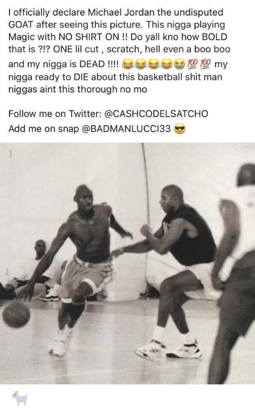 Basketball, Boo, and Michael Jordan: I officially declare Michael Jordan the undisputed  GOAT after seeing this picture. This nigga playing  Magic with NO SHIRT ON !! Do yall kno how BCOLD  that is ?!? ONE lil cut , scratch, hell even a boo boo  and my nigga is DEAD !! my  nigga ready to DIE about this basketball shit man  niggas aint this thorough no mo  Follow me on Twitter: @CASHCODELSATCHO  Add me on snap @BADMANLUCCI33  TV 🐐