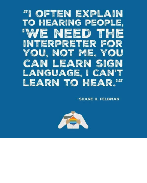 """Target, Tumblr, and Blog: """"I OFTEN EXPLAIN  TO HEARING PEOPLE,  'WE NEED THE  INTERPRETER FOR  YOU, NOT ME. YOU  CAN LEARN SIGN  LANGUAGE, I CAN'T  LEARN TO HEAR.""""  -SHANE H. FELDMAN linguisten: I must admit I hadn't seen it this way before."""