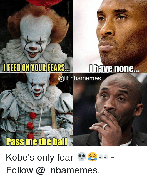 Lit, Memes, and Fear: I  Ohavenone  @lit.nbamemes  FEED ON YOUR FEARS  Pass methe ball Kobe's only fear 💀😂👀 - Follow @_nbamemes._