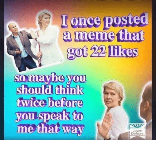 Meme, Got, and Once: I once posted  a meme that  got 22 1ik  es  so maybe you  should think  twice before  you speak to  me that way  Deluxe