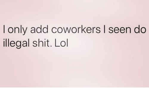 I Only Add Coworkers I Seen Do Illegal Shit Lol | Lol Meme on ME ME
