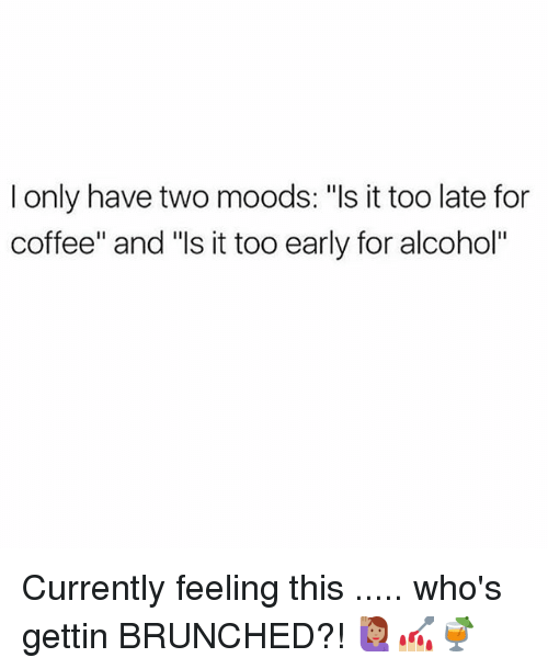 """Memes, Alcohol, and Coffee: I only have two moods: """"ls it too late for  coffee"""" and """"ls it too early for alcohol"""" Currently feeling this ..... who's gettin BRUNCHED?! 🙋🏽💅🏼🍹"""
