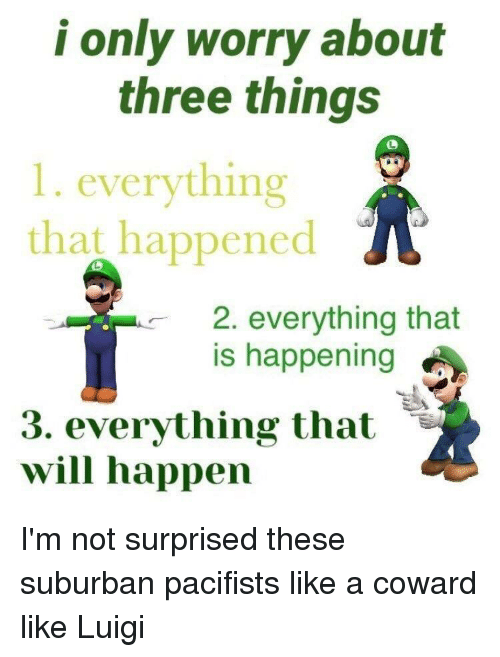 Suburban, Luigi, and Three: i only worry about  three things  1. everything  that happenedA  2. everything that  is happening  3. everything tha  will happen