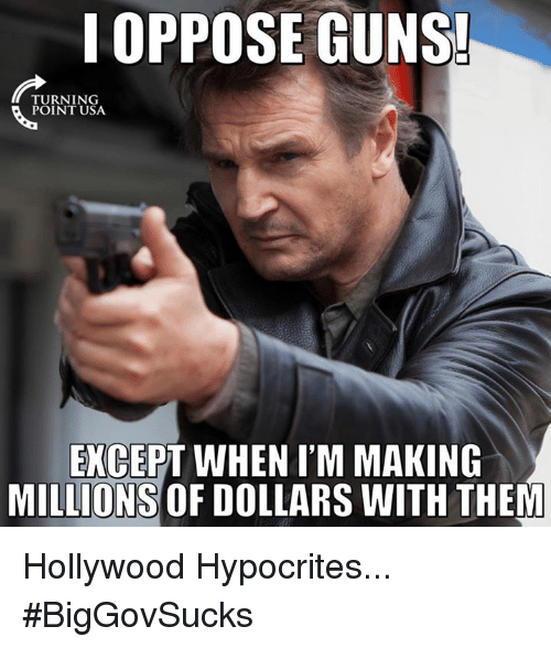 Memes, Hypocrite, and 🤖: I OPPOSE GUNS!  TURNING  POINT USA.  EXCEPT WHENIM MAKING  MILLIONS OF DOLLARS WITH THEM Hollywood Hypocrites... #BigGovSucks
