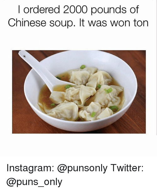 Instagram, Puns, and Twitter: I ordered 2000 pounds of  Chinese soup. It was won torn Instagram: @punsonly Twitter: @puns_only
