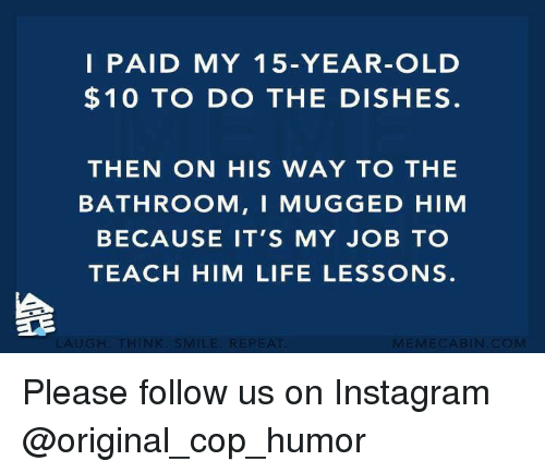 Instagram, Life, and Memes: I PAID MY 1 5-YEAR-OLD  $10 TO DO THE DISHES.  THEN ON HIS WAY TO THE  BATHROOM, I MUGGED HIM  BECAUSE IT'S MY JOB TO  TEACH HIM LIFE LESSONS. Please follow us on Instagram @original_cop_humor