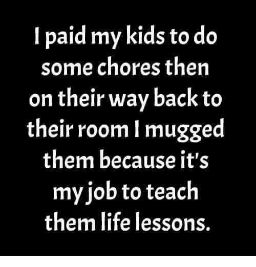 Life, Kids, and Back: I paid my kids to do  some chores then  on their way back to  their room l mugged  them because it's  myjob to teach  them life lessons.