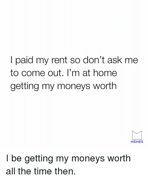 Dank, Memes, and Home: I paid my rent so don't ask me  to come out. I'm at home  getting my moneys worth  MEMES I be getting my moneys worth all the time then.