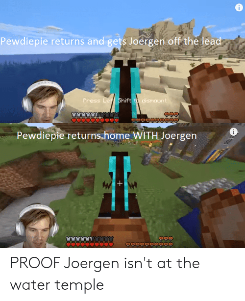Home, Water, and Proof: i  Pewdiepie returns and gets Joergen off the lead  Press Let Shift to dismount  i  Pewdiepie returns.home WITH Joergen  W+ PROOF Joergen isn't at the water temple