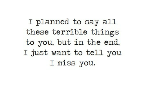 All, You, and Miss: I planned to say all  these terrible things  to you, but in the end,  I just want to tell you  I miss you
