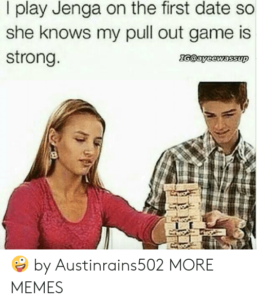 Dank, Memes, and She Knows: I play Jenga on the first date so  she knows my pull out game is  strong 🤪 by Austinrains502 MORE MEMES