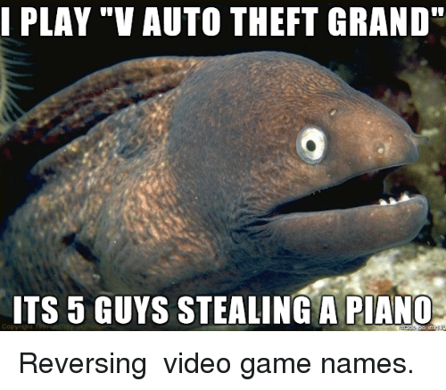 """Game, Video, and Grand: I PLAY """"V AUTO THEFT GRAND""""  ITS 5 GUYS STEALING A PIANC Reversing video game names."""