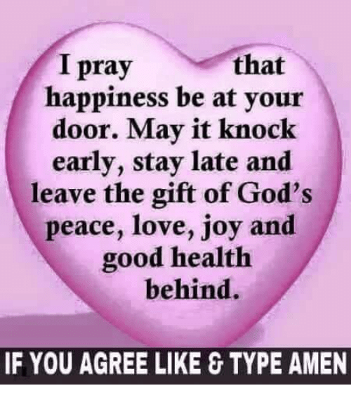 Love, Memes, and Good: I pray  that  happiness be at your  door. May it knock  early, stay late and  leave the gift of God's  peace, love, joy and  good health  behind.  IF YOU AGREE LIKE &TYPE AMEN
