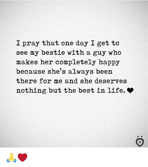 Life, Best, and Happy: I pray that one day I get to  see my bestie with a guy who  makes her completely happy  because she's always been  there for me and she deserves  nothing but the best in life. *  AR 🙏❤️
