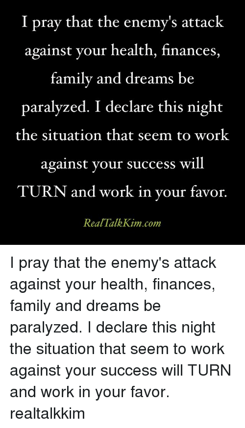 Memes, 🤖, and Kim: I pray that the enemy's attack  against your health, finances,  family and dreams be  paralyzed. I declare this night  the situation that seem to work  against your success will  TURN and work in your favor  Real Talk Kim com I pray that the enemy's attack against your health, finances, family and dreams be paralyzed. I declare this night the situation that seem to work against your success will TURN and work in your favor. realtalkkim