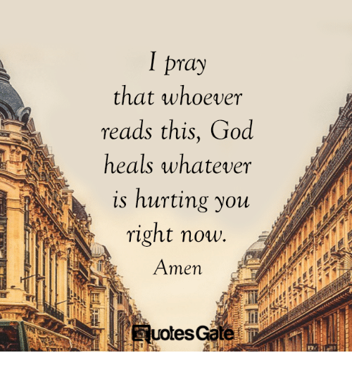 God, Amen, and You: I pray  that whoever  reads this, God  heals whatever  is hurting you  right now.  Amen  uotesGate