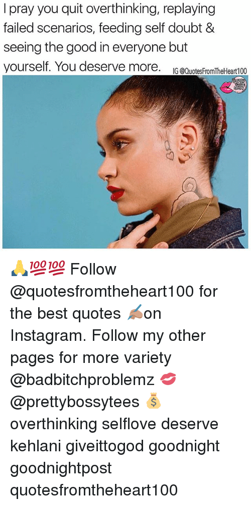 Instagram, Memes, and Best: I pray you quit overthinking, replaying  failed scenarios, feeding self doubt &  seeing the good in everyone but  yourself. You deserve more. IG @QuotesfromTheHeart100  7 🙏💯💯 Follow @quotesfromtheheart100 for the best quotes ✍🏽on Instagram. Follow my other pages for more variety @badbitchproblemz 💋@prettybossytees 💰 overthinking selflove deserve kehlani giveittogod goodnight goodnightpost quotesfromtheheart100