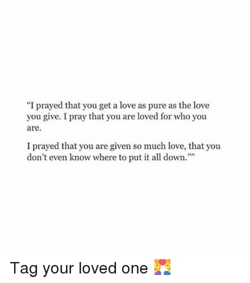 I Prayed That You Get A Love As Pure As The Love You Give I Pray