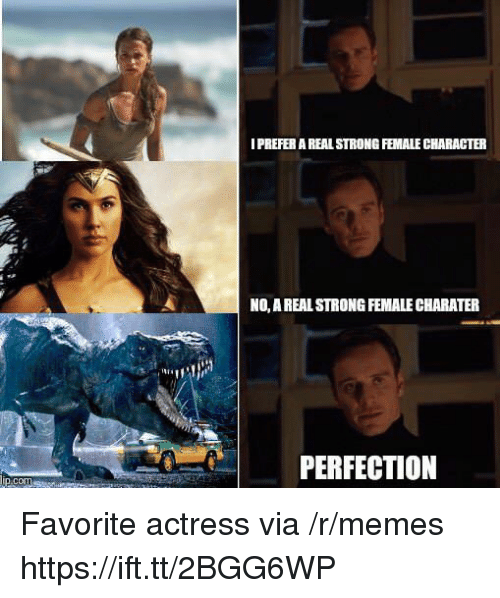 Memes, Strong, and Character: I PREFER A REAL STRONG FEMALE CHARACTER  NO, A REALSTRONG FEMALE CHARATER  N1  PERFECTION  cor Favorite actress via /r/memes https://ift.tt/2BGG6WP
