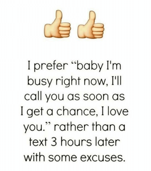 "Love, Memes, and Soon...: I prefer ""baby I'm  busy right now, I'lI  call you as soon as  I get a chance, I love  you."" rather than a  text 3 hours later  with some excuses."