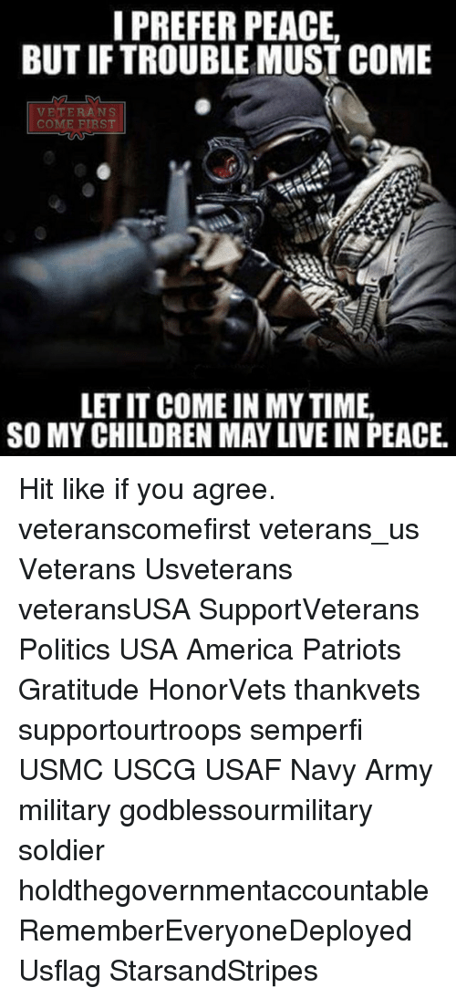 America, Memes, and Patriotic: I PREFER PEACE.  BUTIFTROUBLEMUSTCOME  VETERANS  COM  FIRST  LETIT COME IN MY TIME.  SO MYCHILDREN MAY LIVE IN PEACE. Hit like if you agree. veteranscomefirst veterans_us Veterans Usveterans veteransUSA SupportVeterans Politics USA America Patriots Gratitude HonorVets thankvets supportourtroops semperfi USMC USCG USAF Navy Army military godblessourmilitary soldier holdthegovernmentaccountable RememberEveryoneDeployed Usflag StarsandStripes