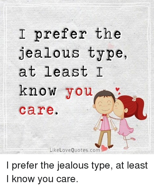 I Prefer The Jealous Type At Least I Know You Care Like Love Quotes