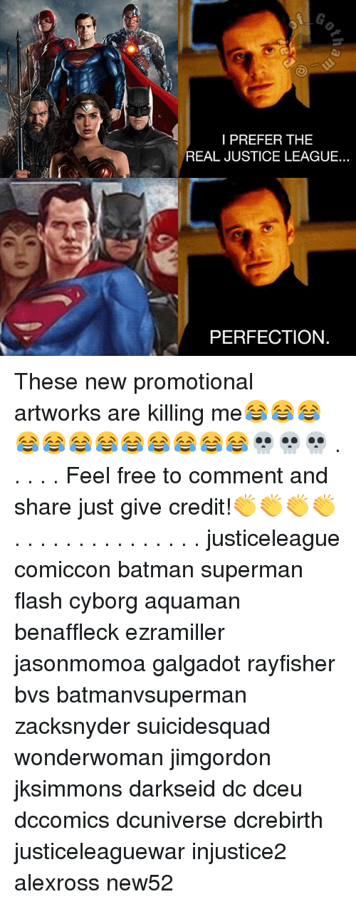 Batman, Memes, and Superman: I PREFER THE  REAL JUSTICE LEAGUE...  PERFECTION. These new promotional artworks are killing me😂😂😂😂😂😂😂😂😂😂😂😂💀💀💀 . . . . . Feel free to comment and share just give credit!👏👏👏👏 . . . . . . . . . . . . . . . justiceleague comiccon batman superman flash cyborg aquaman benaffleck ezramiller jasonmomoa galgadot rayfisher bvs batmanvsuperman zacksnyder suicidesquad wonderwoman jimgordon jksimmons darkseid dc dceu dccomics dcuniverse dcrebirth justiceleaguewar injustice2 alexross new52