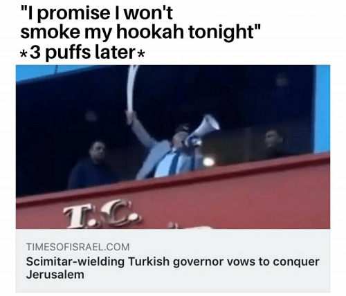 "Hookah, Com, and Jerusalem: ""I promise I won't  smoke my hookah tonight""  3 puffs later*  TIMESOFISRAEL.COM  Scimitar-wielding Turkish governor vows to conquer  Jerusalem"