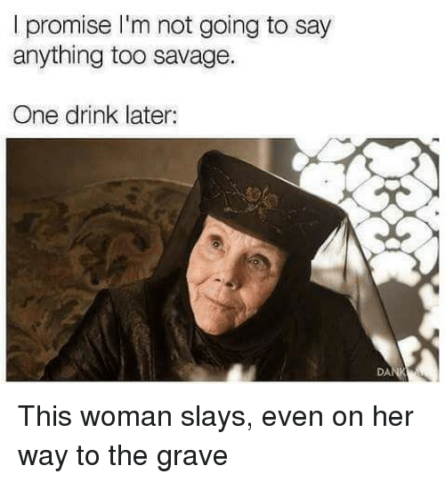 Memes, Savage, and Say Anything...: I promise I'm not going to say  anything too savage.  One drink later:  DA This woman slays, even on her way to the grave