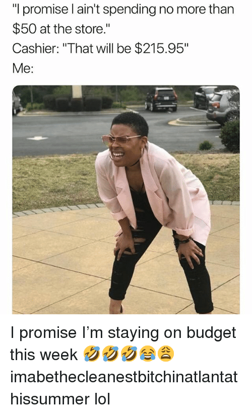 "Lol, Memes, and Budget: ""I promise l ain't spending no more than  $50 at the store.""  Cashier: ""That will be $215.95""  Me: I promise I'm staying on budget this week 🤣🤣🤣😂😩 imabethecleanestbitchinatlantathissummer lol"
