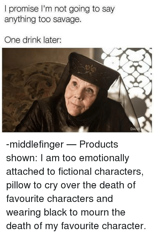 Memes, Savage, and Black: I promise l'm not going to say  anything too savage  One drink later:  DA -middlefinger   — Products shown: I am too emotionally attached to fictional characters,  pillow to cry over the death of favourite characters and wearing black to mourn the death of my favourite character.
