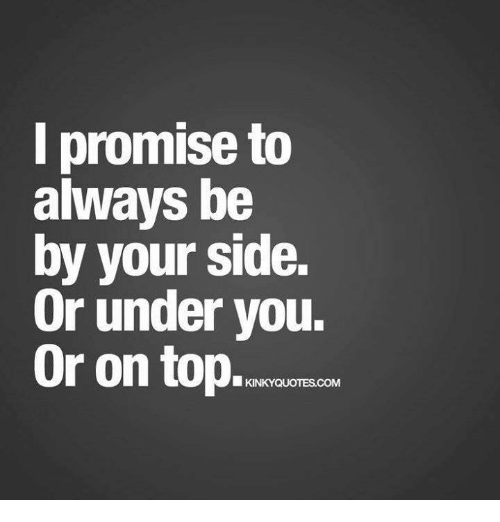 I Promise To Always Be By Your Side Or Under You Or On Top Kinky