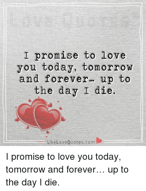 i promise to love you today tomorrow and forever up to the day i die