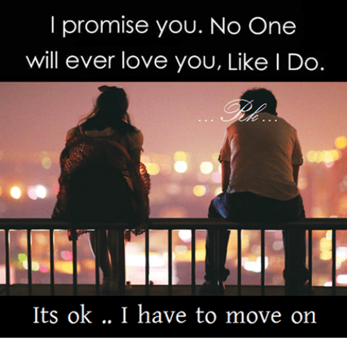 I Promise You No One Will Ever Love You Like I Do Its Ok I Have To