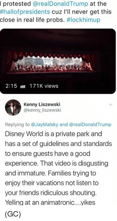 Disney, Disney World, and Friends: I protested @realDonaldTrump at the  #hallofpresidents cuz I'll never get this  close in real life probs. #lockhimup  2:15 171K views  Kenny Liszewski  @kenny_liszewski  Replying to @JayMalsky and @realDonaldTrump  Disney World is a private park and  has a set of guidelines and standards  to ensure guests have a good  experience. That video is disgusting  and immature. Families trying to  enjoy their vacations not listen to  your friends ridiculous shouting  Yelling at an animatronic....yikes (GC)