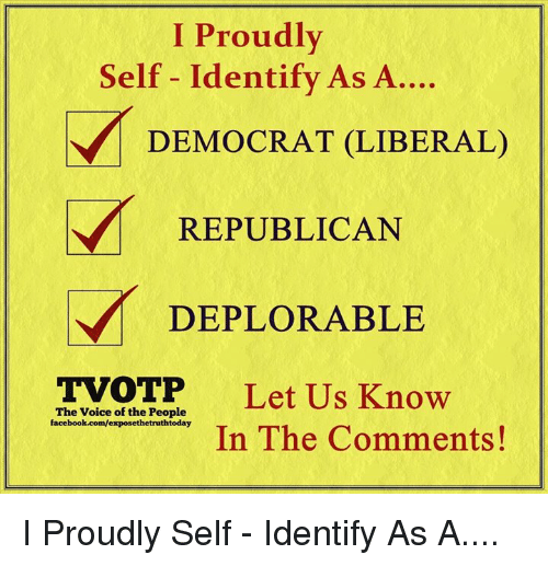 Facebook, Memes, and The Voice: I Proudly  Self - Identify As A....  DEMOCRAT (LIBERAL)  REPUBLICAN  DEPLORABLE  TVOTP  Let Us Know  In The Comments!  The Voice of the People  facebook.com/exposethetruthtoday I Proudly Self - Identify As A....