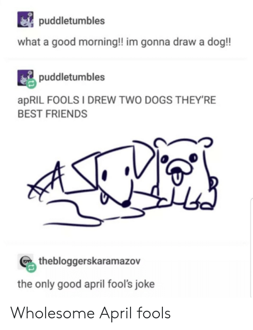 Dogs, Friends, and Good Morning: i) puddletumbles  what a good morning!! im gonna draw a dog!!  puddletumbles  apRIL FOOLS I DREW TWO DOGS THEYRE  BEST FRIENDS  thebloggerskaramazov  the only good april fool's joke Wholesome April fools