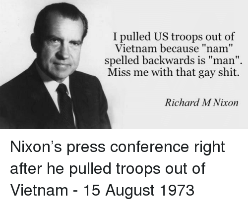"Shit, Vietnam, and Nixon: I pulled US troops out of  Vietnam because ""nam""  spelled backwards is man  Miss me with that gay shit.  Richard M Nixon Nixon's press conference right after he pulled troops out of Vietnam - 15 August 1973"