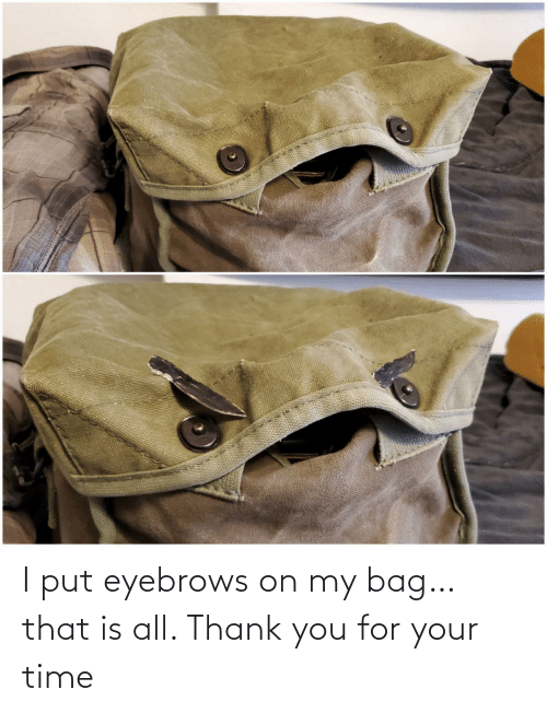 Thank You, Time, and All: I put eyebrows on my bag… that is all. Thank you for your time